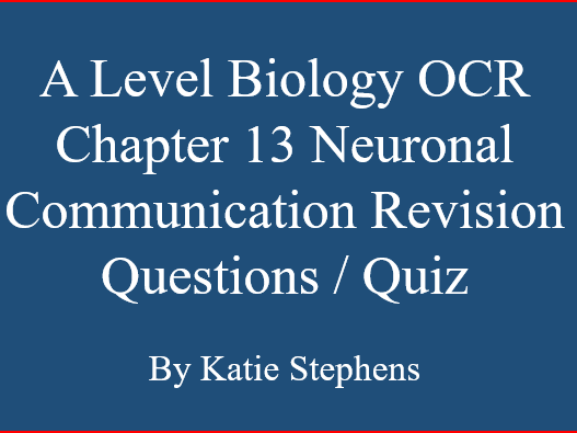 A Level Biology OCR Chapter 13 Neuronal Communication Revision Questions / Quiz