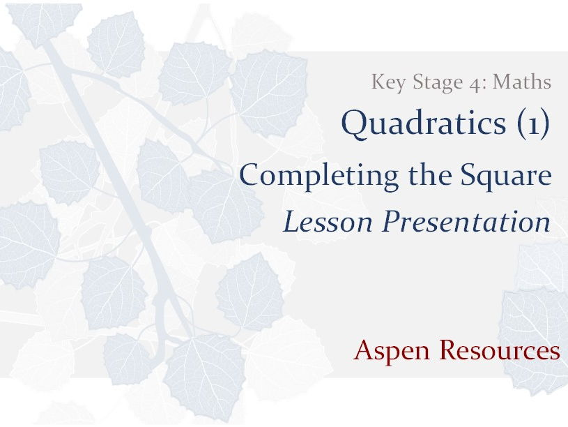 Completing the Square  ¦  Key Stage 4  ¦  Maths  ¦  Quadratics (1)  ¦  Lesson Presentation
