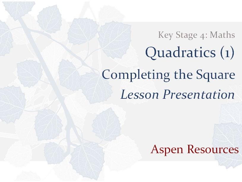 Completing the Square  ¦  Key Stage 4  ¦  Maths  ¦  Quadratics (1)  ¦  Lesson Presentation