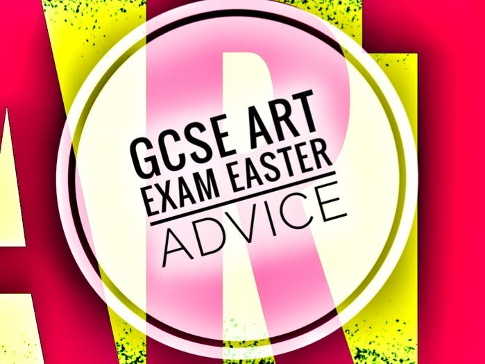 GCSE ART Exam Advice for Easter holiday.
