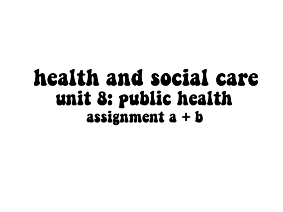 Health and Social Care Unit 8:Public Health Assignment A + B (Distinction)