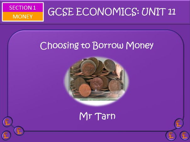 AQA GCSE Economics Unit 11 Money Section Lesson 5: Choosing to Borrow Money