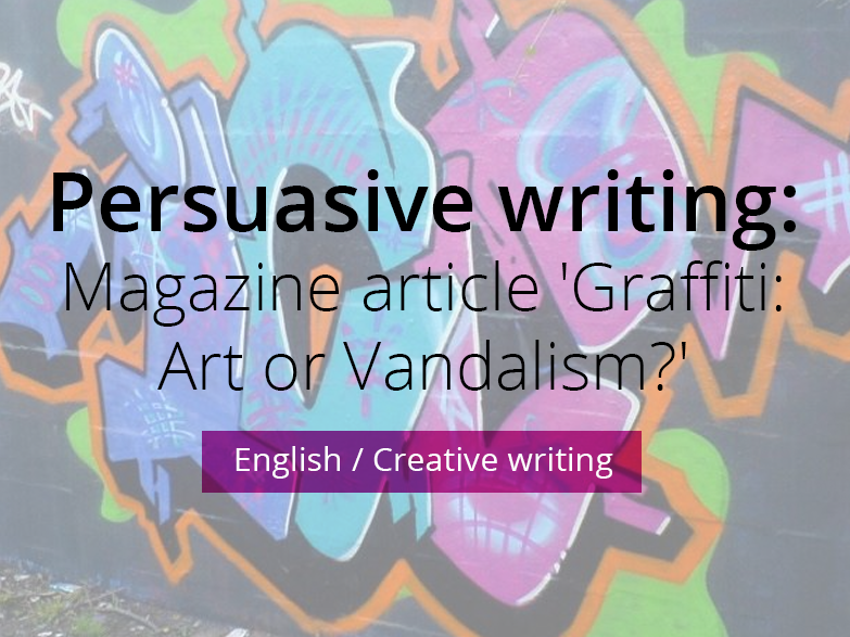 Persuasive writing:  Magazine article 'Graffiti: Art or Vandalism?'