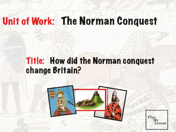 The Norman Conquest:  Lesson 10 How did the Norman Conquest change Britain?