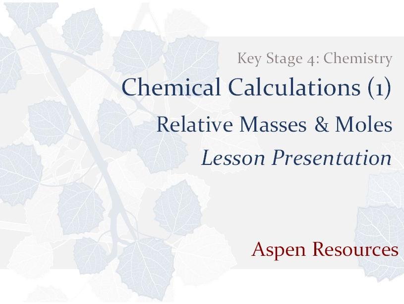 Relative Masses & Moles  ¦  KS4  ¦  Chemistry  ¦  Chemical Calculations (1)  ¦  Lesson Presentation