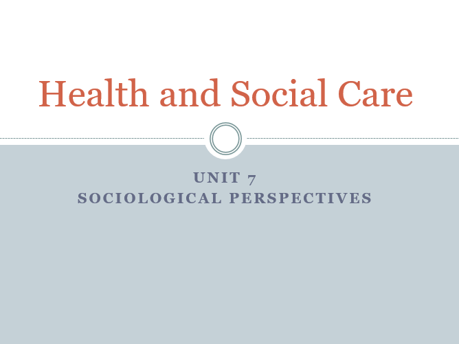 Unit 7 – Sociological perspectives in Health and Social Care