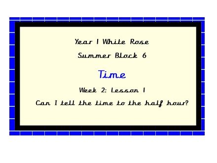 White Rose Planning, Year 1, Block 6, week 2, lesson 1. Can I tell the time to the half hour?