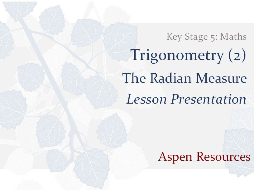 The Radian Measure  ¦  Key Stage 5  ¦  Maths  ¦  Trigonometry (2)  ¦  Lesson Presentation