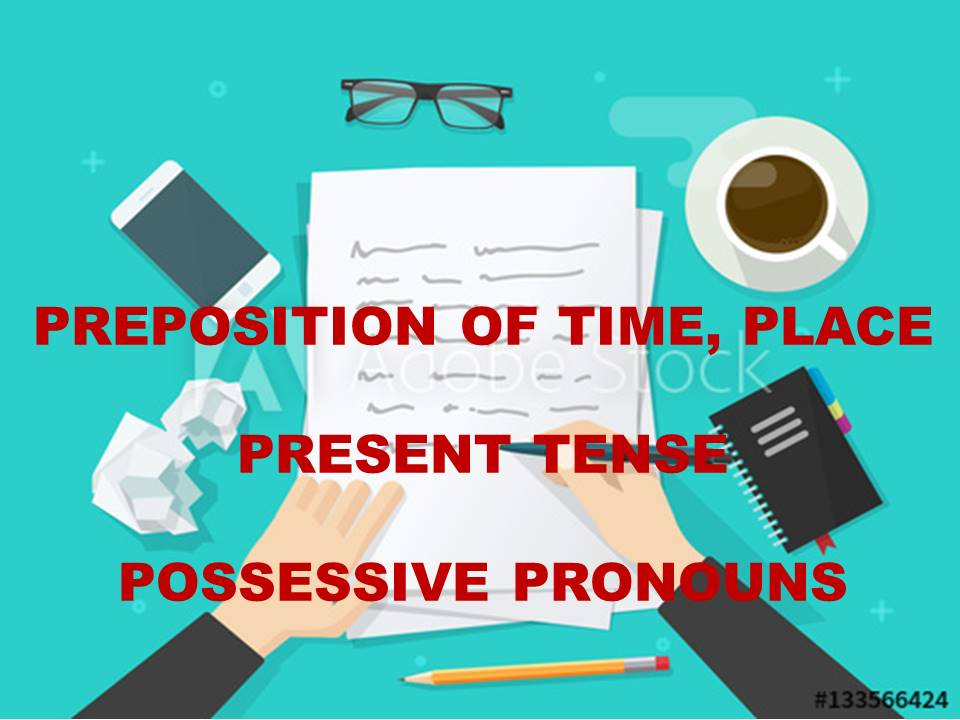PREPOSITION OF TIME, PLACE,,, PRESENT TENSE.
