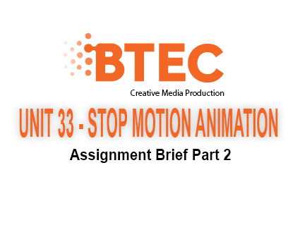 BTEC Creative Media Production - Stop Motion Animation Unit 33 Assignment Brief PART 2