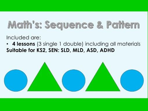 Math's Sequence and Pattern - 4 Lessons (3 single, 1 double) - KS2, SEN: SLD, MLD, ASD, ADHD