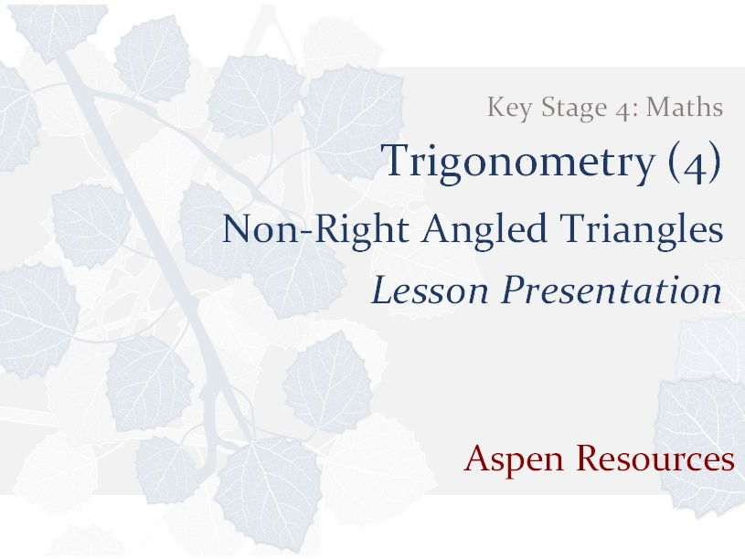 Non-Right Angled Triangles  ¦  Key Stage 4  ¦  Maths  ¦  Trigonometry (4)  ¦  Lesson Presentation