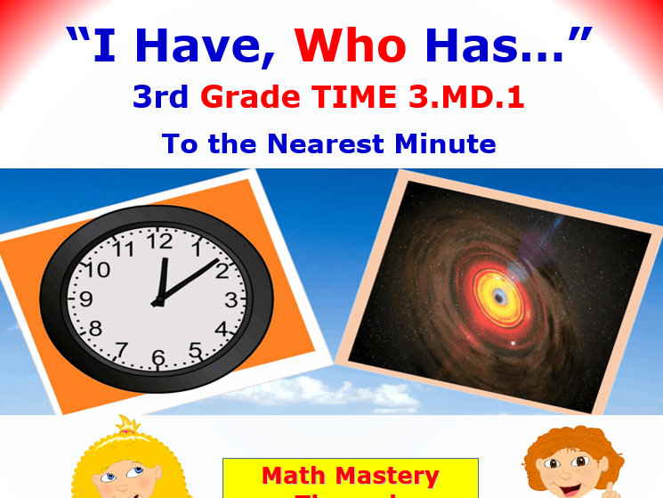 I Have, Who Has… 3rd Grade TIME 3.MD.1 To the Nearest Minute