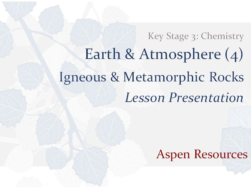 Igneous & Metamorphic Rocks  ¦  KS3  ¦  Chemistry  ¦  Earth & Atmosphere (4)  ¦  Lesson Presentation