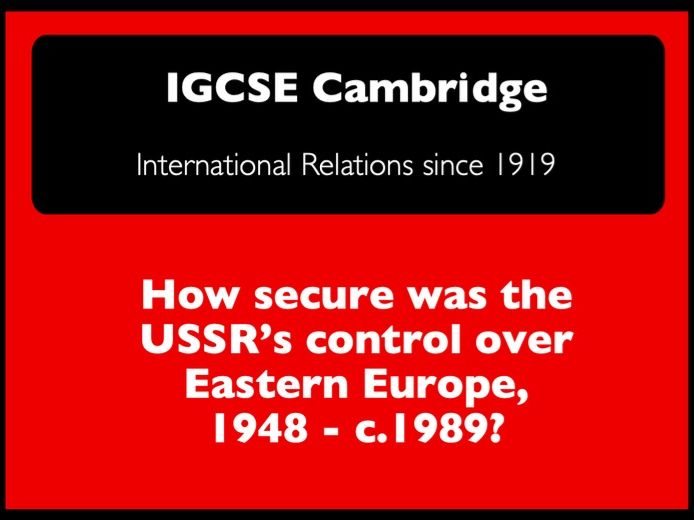 IGCSE Cambridge - IR: How secure was the USSR's control over Eastern Europe, 1948 -89?