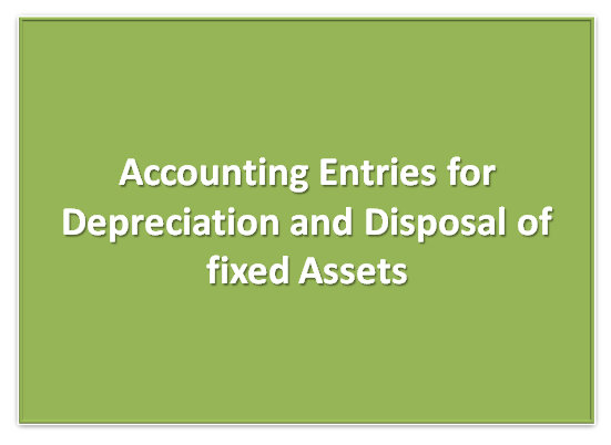 Accounting  Entries for Depreciation and Disposal of Fixed assets