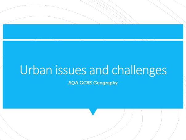 Geography AQA GCSE PowerPoints - Urban issues and challenges
