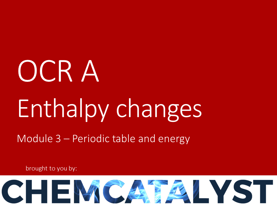 OCR A – AS Chemistry – Module 3 'Enthalpy changes'