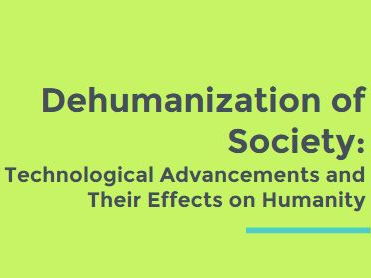 Dehumanization of Society: Technological Advancements and Their Effects on Humanity