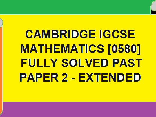 CAMBRIDGE IGCSE O LEVEL  MATH FULLY SOLVED PAST PAPERS -EXTENDED-PAPER 2 . SAI GOPAL SUNKARA