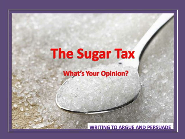 The Sugar Tax - Writing to Argue and Persuade