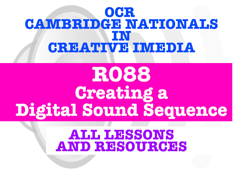 CAMBRIDGE NATIONALS - R088 CREATE A DIGITAL SOUND SEQUENCE - EVERY LESSON + RESOURCES!
