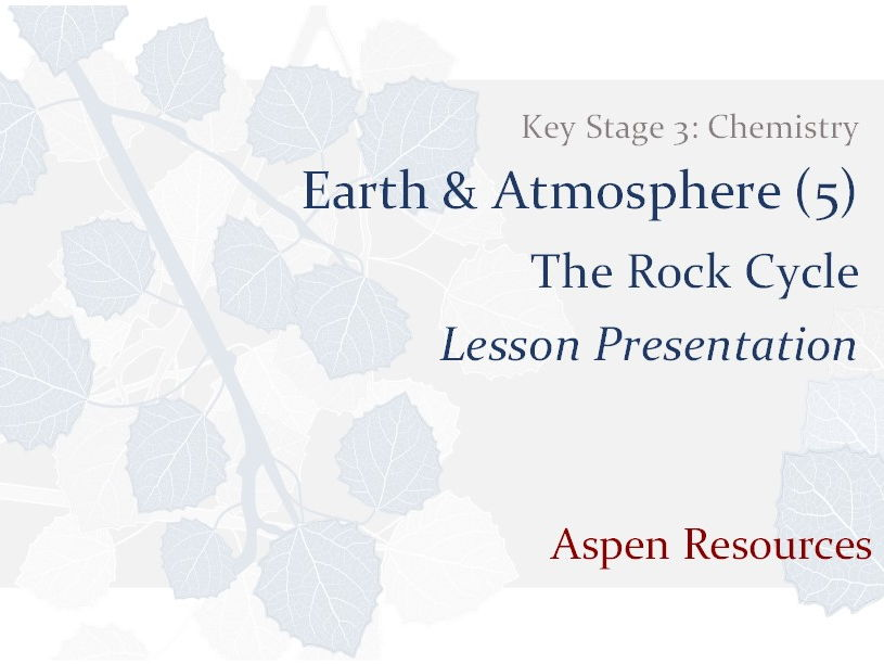 The Rock Cycle  ¦  Key Stage 3  ¦  Chemistry  ¦  Earth & Atmosphere (5)  ¦  Lesson Presentation