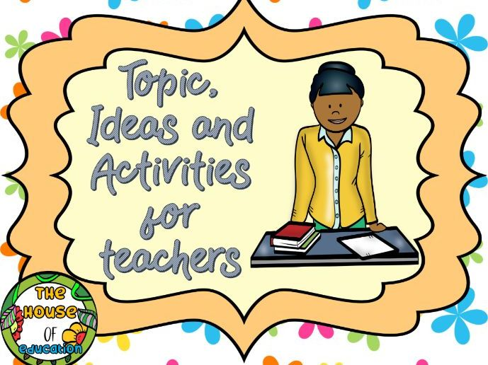 Topic, Ideas and Activities for Teachers