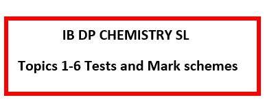 IB DP Chemistry SL-Topics 1- 6. Tests and Mark schemes.