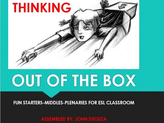 THINK OUT OF BOX: FUN STARTERS-MIDDLES-PLENARIES FOR ESL CLASSROOM