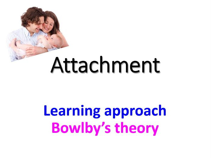 Attachment: Explanations of attachment -learning theory and Bowlby's theory