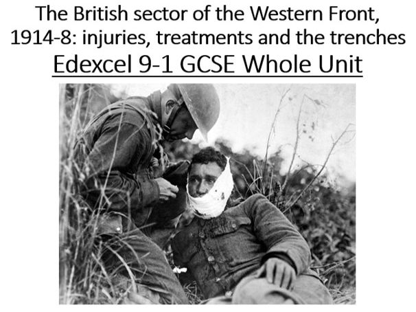 The British Sector of the Western Front, 1914-8: injuries, treatments and the trenches. Edexcel 9-1 GCSE Whole Unit