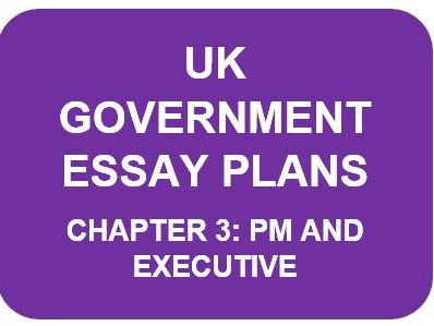 A LEVEL POLITICS ESSAY PLANS: UK GOVERNMENT CHAPTER 3