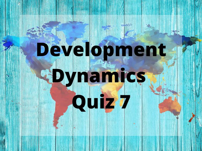Quiz 7 (WITH ANSWERS) - Development Dynamics - GCSE Geography Edexcel B
