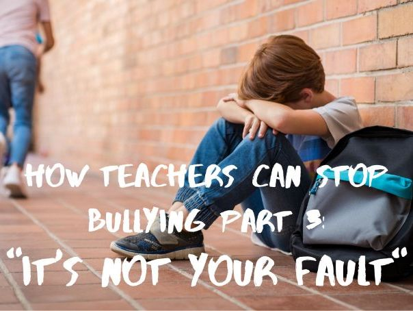 """How Teachers Can Stop Bullying Part 3: """"It's not your fault"""""""
