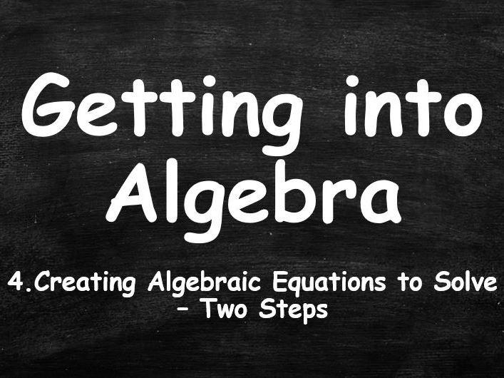 ALGEBRA. Getting into Algebra. 4. Creating Algebraic Equations to Solve. Two Steps.