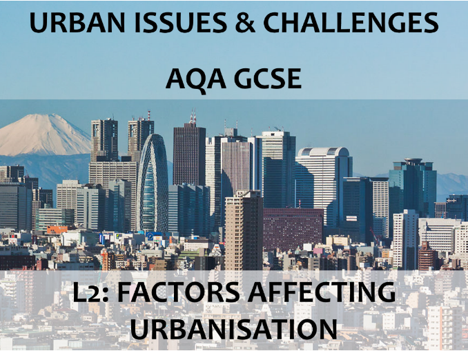 AQA GCSE (2016) - Urban Issues & Challenges - L2 Factors Affecting Urbanisation