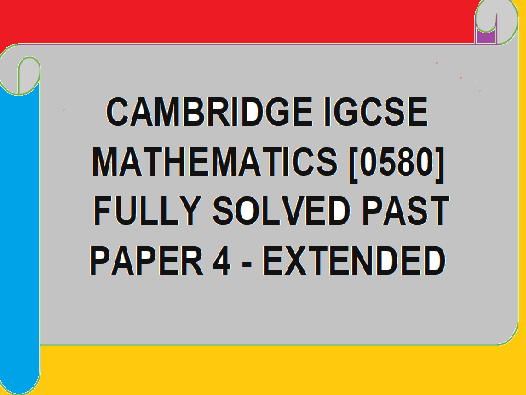 CAMBRIDGE IGCSE MATH FULLY SOLVED PAST PAPERS -EXTENDED-PAPER 4. [ SAI GOPAL SUNKARA]