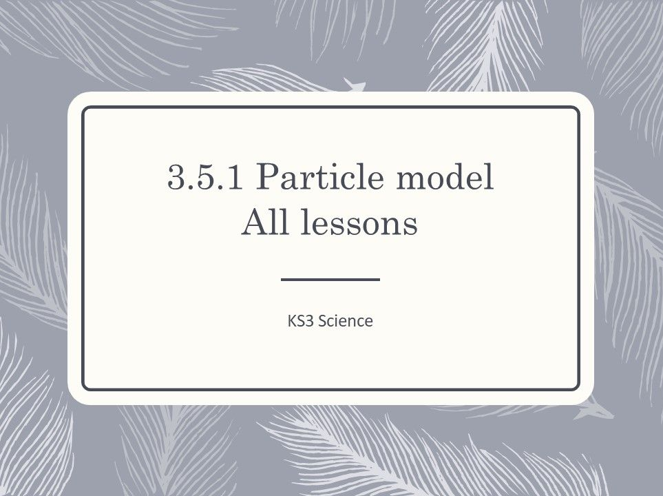 KS3 Science | 3.5.1 Particle model -  ALL LESSONS