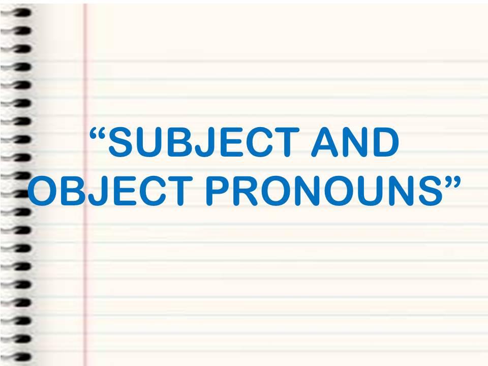 PRONOUNS: SUBJECT AND OBJECT PRONOUNS