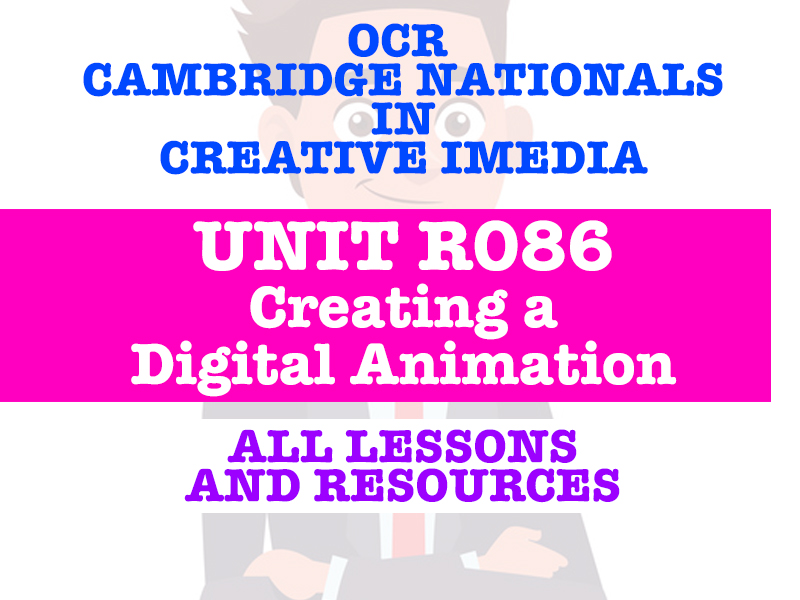 CAMBRIDGE NATIONALS - Creative iMedia - R086 CREATING A DIGITAL ANIMATION - EVERY LESSON & RESOURCE