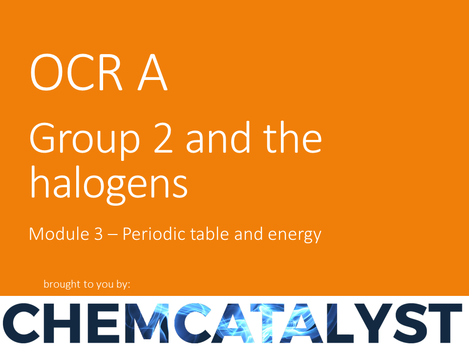 OCR A – AS Chemistry – Module 3 'Group 2 and the halogens'