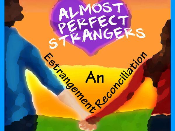 Estrangement Reconciliation = Almost Perfect Strangers ~ A True Heart Felt Story