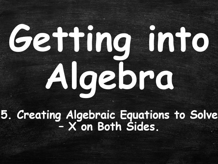 ALGEBRA. Getting into Algebra. 5. Creating Algebraic Equations to Solve. X on Both Sides.