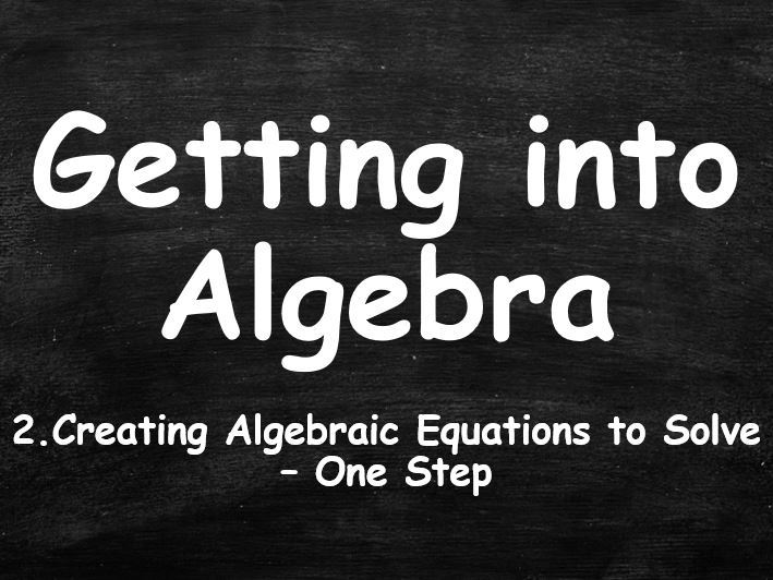 ALGEBRA. Getting into Algebra. 2. Creating Algebraic Equations to Solve. One Step.