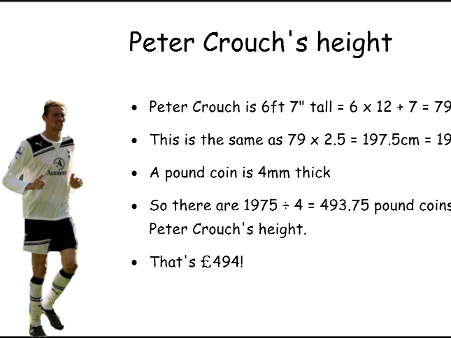 Peter Crouch's height in pound coins or Peter Kay's weight in pennies?