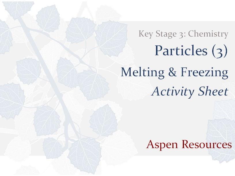 Melting & Freezing  ¦  Key Stage 3  ¦  Chemistry  ¦  Particles (3)  ¦  Activity Sheet