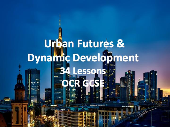 OCR GCSE - Urban Futures and Dynamic Development