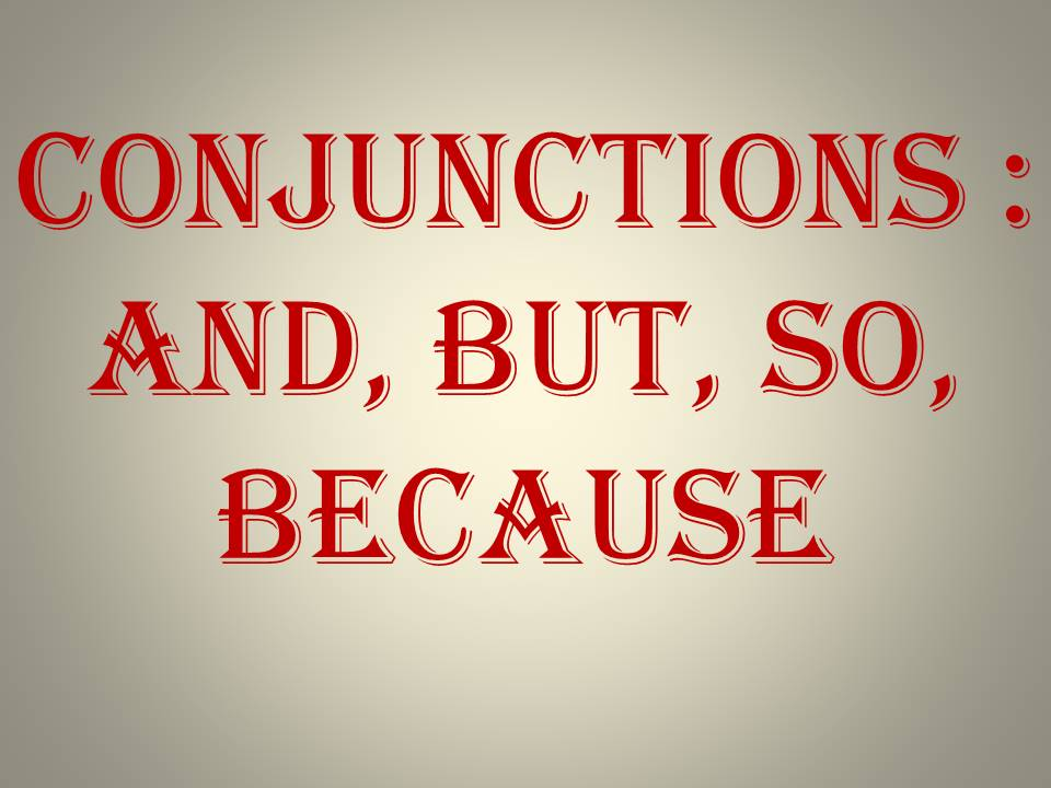 Conjunctions : and, but, so, because
