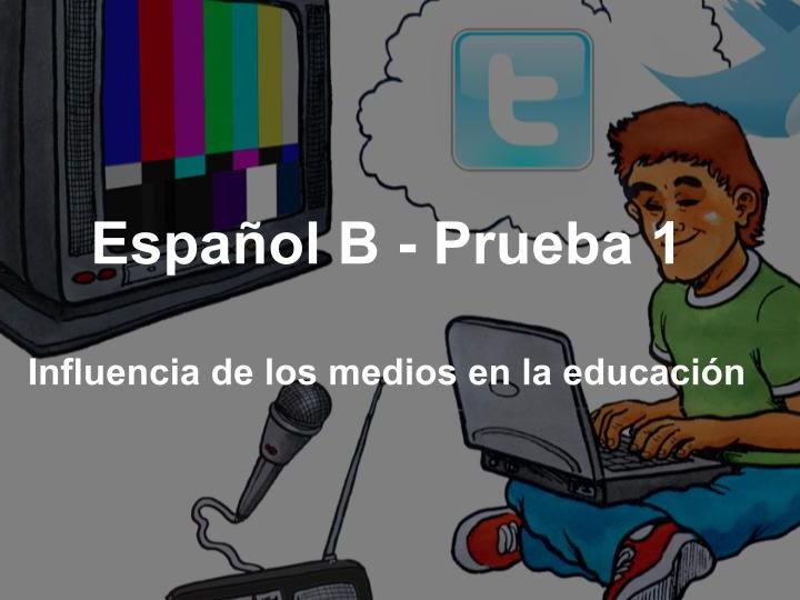 Español B - Prueba 1 - Medios de comunicación - La influencia de los medios en la educación